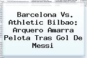 <b>Barcelona Vs</b>. <b>Athletic Bilbao</b>: Arquero Amarra Pelota Tras Gol De Messi
