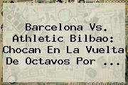 <b>Barcelona</b> Vs. Athletic Bilbao: Chocan En La Vuelta De Octavos Por ...