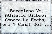 <b>Barcelona</b> Vs. Athletic Bilbao: Conoce La Fecha, Hora Y Canal Del <b>...</b>
