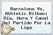 <b>Barcelona Vs</b>. <b>Athletic Bilbao</b>: Día, Hora Y Canal Del Partido Por La Liga