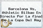Barcelona Vs. Athletic Bilbao En Directo Por La <b>final</b> De La <b>Copa Del Rey</b>
