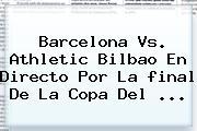 Barcelona Vs. Athletic Bilbao En Directo Por La <b>final</b> De La <b>Copa Del</b> <b>...</b>