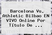 <b>Barcelona Vs</b>. <b>Athletic Bilbao</b> EN VIVO Online Por Título De <b>...</b>