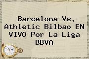 Barcelona Vs. Athletic Bilbao EN VIVO Por La <b>Liga BBVA</b>