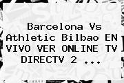 <b>Barcelona</b> Vs Athletic Bilbao EN VIVO VER ONLINE TV DIRECTV 2 ...