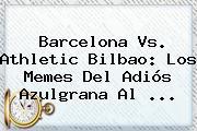 <b>Barcelona Vs</b>. <b>Athletic Bilbao</b>: Los Memes Del Adiós Azulgrana Al <b>...</b>
