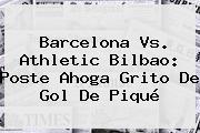 <b>Barcelona Vs</b>. <b>Athletic Bilbao</b>: Poste Ahoga Grito De Gol De Piqué