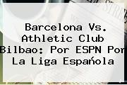 <b>Barcelona Vs</b>. <b>Athletic</b> Club <b>Bilbao</b>: Por ESPN Por La Liga Española