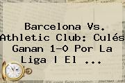 <b>Barcelona</b> Vs. Athletic Club: Culés Ganan 1-0 Por La Liga | El ...