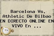 Barcelona Vs. Athletic De Bilbao EN DIRECTO ONLINE EN VIVO En <b>...</b>