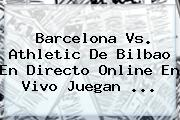 Barcelona Vs. Athletic De Bilbao En Directo Online En Vivo Juegan <b>...</b>