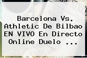 Barcelona Vs. Athletic De Bilbao EN VIVO En Directo Online Duelo <b>...</b>