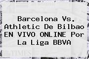 Barcelona Vs. Athletic De Bilbao EN VIVO ONLINE Por La <b>Liga BBVA</b>