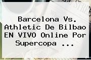 <b>Barcelona Vs</b>. <b>Athletic</b> De <b>Bilbao</b> EN VIVO Online Por Supercopa <b>...</b>