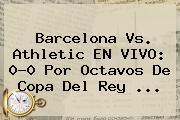 <b>Barcelona</b> Vs. Athletic EN VIVO: 0-0 Por Octavos De Copa Del Rey ...