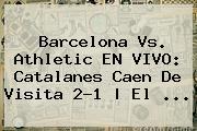 <b>Barcelona</b> Vs. Athletic EN VIVO: Catalanes Caen De Visita 2-1 | El ...