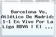 <b>Barcelona</b> Vs. Atlético De Madrid: 1-1 En Vivo Por La Liga BBVA   El <b>...</b>