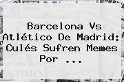<b>Barcelona Vs Atlético De Madrid</b>: Culés Sufren Memes Por <b>...</b>