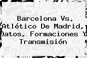 <b>Barcelona Vs</b>. <b>Atlético De Madrid</b>, Datos, Formaciones Y Transmisión