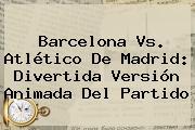 <b>Barcelona Vs</b>. <b>Atlético De Madrid</b>: Divertida Versión Animada Del Partido