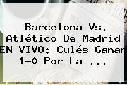 <b>Barcelona Vs</b>. <b>Atlético De Madrid</b> EN VIVO: Culés Ganan 1-0 Por La <b>...</b>