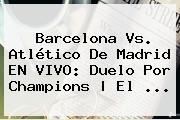 Barcelona Vs. Atlético De M</u>adrid EN VIVO: Duelo Por <b>Champions</b> | El <b>...</b>