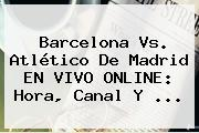 <b>Barcelona Vs</b>. <b>Atlético De Madrid</b> EN VIVO ONLINE: Hora, Canal Y <b>...</b>