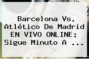 <b>Barcelona Vs</b>. <b>Atlético De Madrid</b> EN VIVO ONLINE: Sigue Minuto A <b>...</b>
