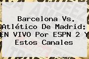 Barcelona Vs. Atlético De Madrid: EN <b>VIVO</b> Por <b>ESPN</b> 2 Y Estos Canales