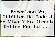 <b>Barcelona Vs</b>. <b>Atlético De Madrid</b> En Vivo Y En Directo Online Por La <b>...</b>