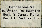 <b>Barcelona Vs Atlético De Madrid</b>: Hora Y Canal Para Ver El Partido En <b>...</b>
