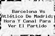Barcelona Vs <b>Atlético De Madrid</b>: Hora Y Canal Para Ver El Partido