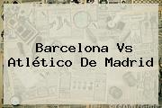 <b>Barcelona Vs</b>. <b>Atlético De Madrid</b>