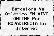 Barcelona Vs Atlético EN VIVO ONLINE Por <b>ROJADIRECTA</b> En Internet