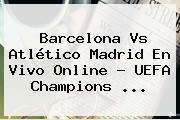 Barcelona Vs Atlético Madrid En Vivo Online ? <b>UEFA Champions</b> <b>...</b>