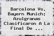 <b>Barcelona Vs</b>. <b>Bayern</b> Munich: Azulgranas Clasificaron A La Final De <b>...</b>