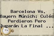 <b>Barcelona Vs</b>. <b>Bayern</b> Múnich: Culés Perdieron Pero Jugarán La Final <b>...</b>