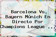 <b>Barcelona Vs</b>. <b>Bayern</b> Múnich En Directo Por Champions League <b>...</b>