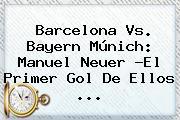 <b>Barcelona Vs</b>. <b>Bayern</b> Múnich: Manuel Neuer ?El Primer Gol De Ellos <b>...</b>