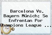 <b>Barcelona Vs</b>. <b>Bayern</b> Múnich: Se Enfrentan Por Champions League <b>...</b>