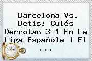 <b>Barcelona</b> Vs. Betis: Culés Derrotan 3-1 En La Liga Española | El ...