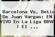 <b>Barcelona</b> Vs. Betis De Juan Vargas: EN VIVO En La Liga BBVA | El <b>...</b>