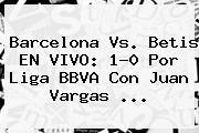 <b>Barcelona</b> Vs. Betis EN VIVO: 1-0 Por Liga BBVA Con Juan Vargas <b>...</b>