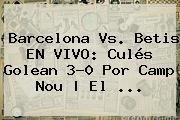 <b>Barcelona</b> Vs. Betis EN VIVO: Culés Golean 3-0 Por Camp Nou | El <b>...</b>