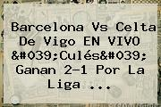 <b>Barcelona</b> Vs <b>Celta De Vigo</b> EN VIVO 'Culés' Ganan 2-1 Por La Liga ...