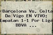 <b>Barcelona Vs</b>. <b>Celta De Vigo</b> EN VIVO: Empatan 1-1 Por Liga BBVA <b>...</b>