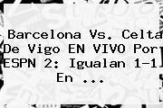 <b>Barcelona</b> Vs. <b>Celta De Vigo</b> EN VIVO Por ESPN 2: Igualan 1-1 En ...