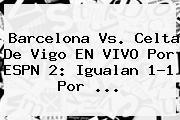 <b>Barcelona</b> Vs. <b>Celta De Vigo</b> EN VIVO Por ESPN 2: Igualan 1-1 Por ...