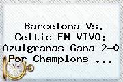 Barcelona Vs. Celtic EN VIVO: Azulgranas Gana 2-0 Por <b>Champions</b> ...