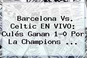 <b>Barcelona</b> Vs. Celtic EN VIVO: Culés Ganan 1-0 Por La Champions ...